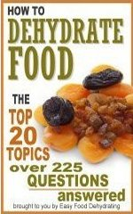 Your Dehydrating Food Questions Answered! | eBook: How to Dehydrate Food ... Top 20 Topics ... over 225 Questions Answered